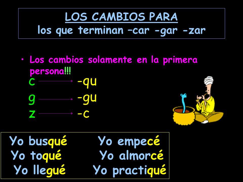 LOS CAMBIOS PARA los que terminan –car -gar -zar Los cambios solamente en la primera persona!!.