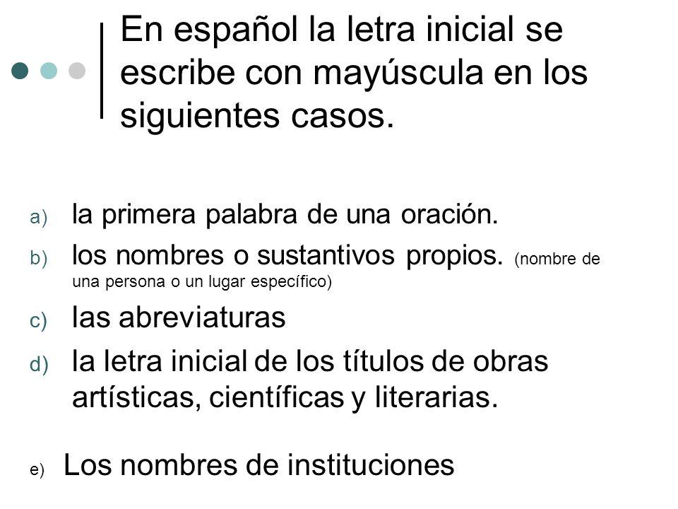 En español la letra inicial se escribe con mayúscula en los siguientes casos. a) la primera palabra de una oración. b) los nombres o sustantivos propi