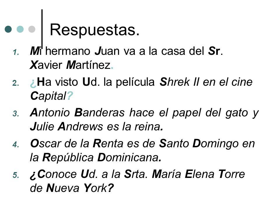 Respuestas. 1. Mi hermano Juan va a la casa del Sr. Xavier Martínez. 2. ¿Ha visto Ud. la película Shrek II en el cine Capital? 3. Antonio Banderas hac