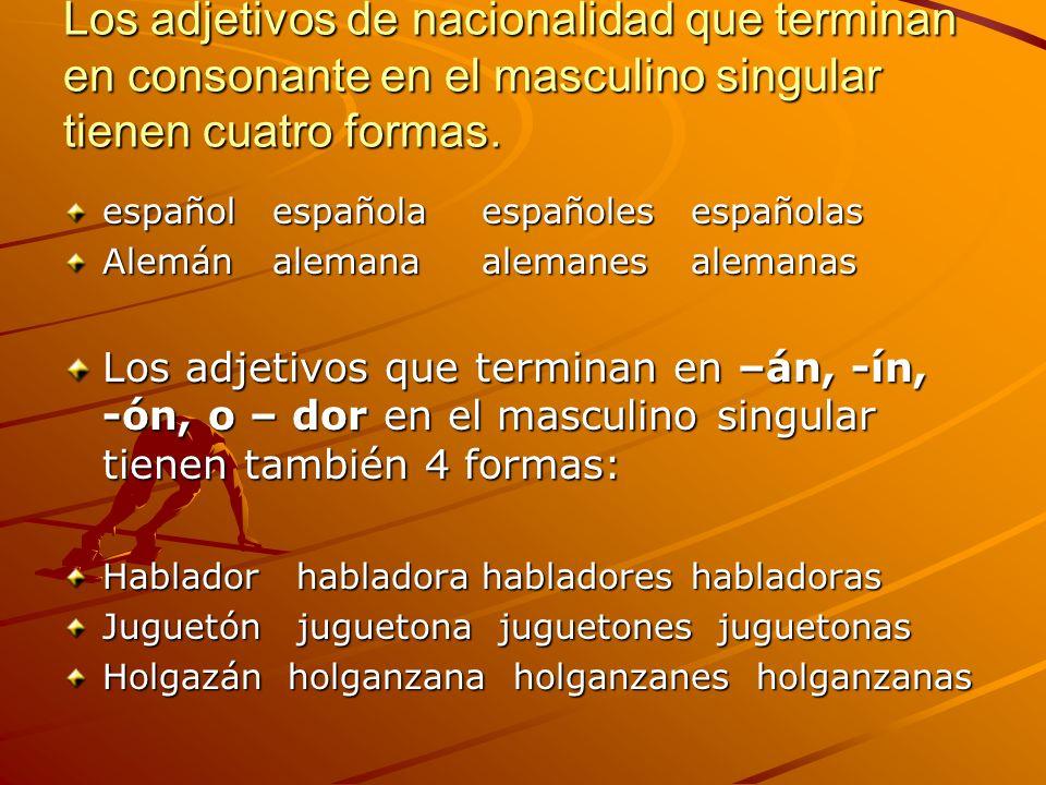 Otros adjetivos que terminan en consonante en el masculino singular tienen sólo 4 formas Cultural= culturales feliz= felices Cortés= cortesescomún= comunes Unos pocos adjetivos tienen 2 formas para el masculino singular; la forma más corta se usa cuando el adjetivo precede a un sustantivo masculino singular.