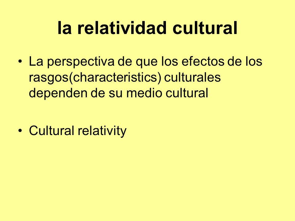 la relatividad cultural La perspectiva de que los efectos de los rasgos(characteristics) culturales dependen de su medio cultural Cultural relativity
