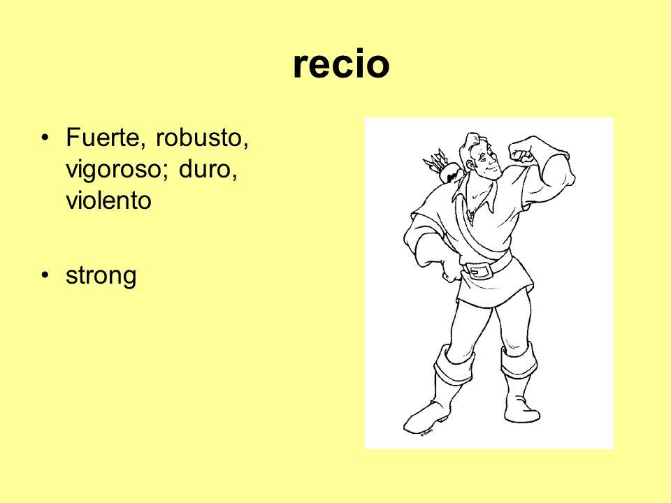 recio Fuerte, robusto, vigoroso; duro, violento strong