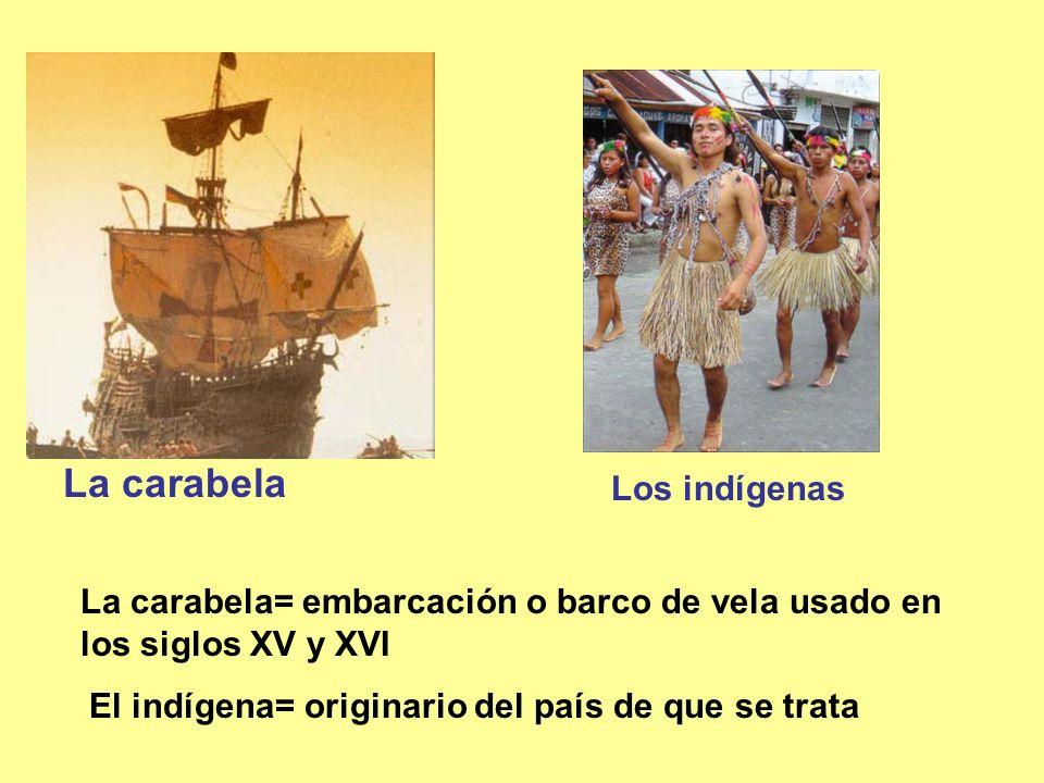 La carabela Los indígenas La carabela= embarcación o barco de vela usado en los siglos XV y XVI El indígena= originario del país de que se trata
