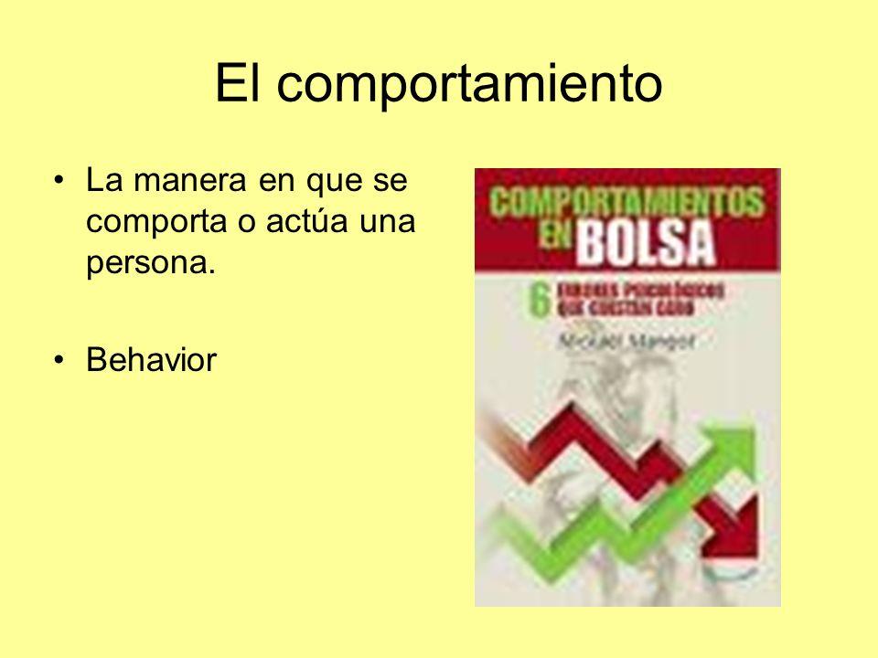 El comportamiento La manera en que se comporta o actúa una persona. Behavior