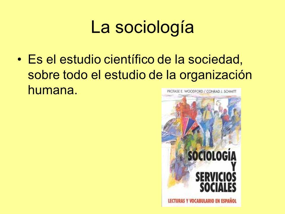 La sociología Es el estudio científico de la sociedad, sobre todo el estudio de la organización humana.