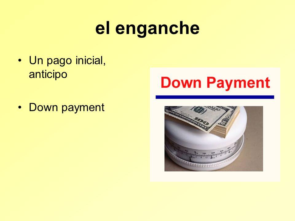 el enganche Un pago inicial, anticipo Down payment