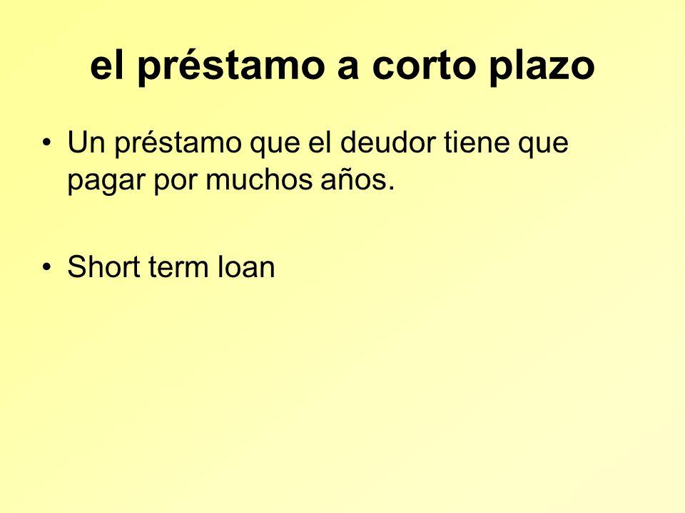 el préstamo a corto plazo Un préstamo que el deudor tiene que pagar por muchos años.