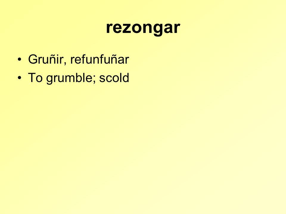 rezongar Gruñir, refunfuñar To grumble; scold