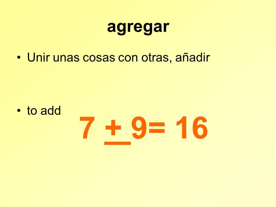 agregar Unir unas cosas con otras, añadir to add 7 + 9= 16