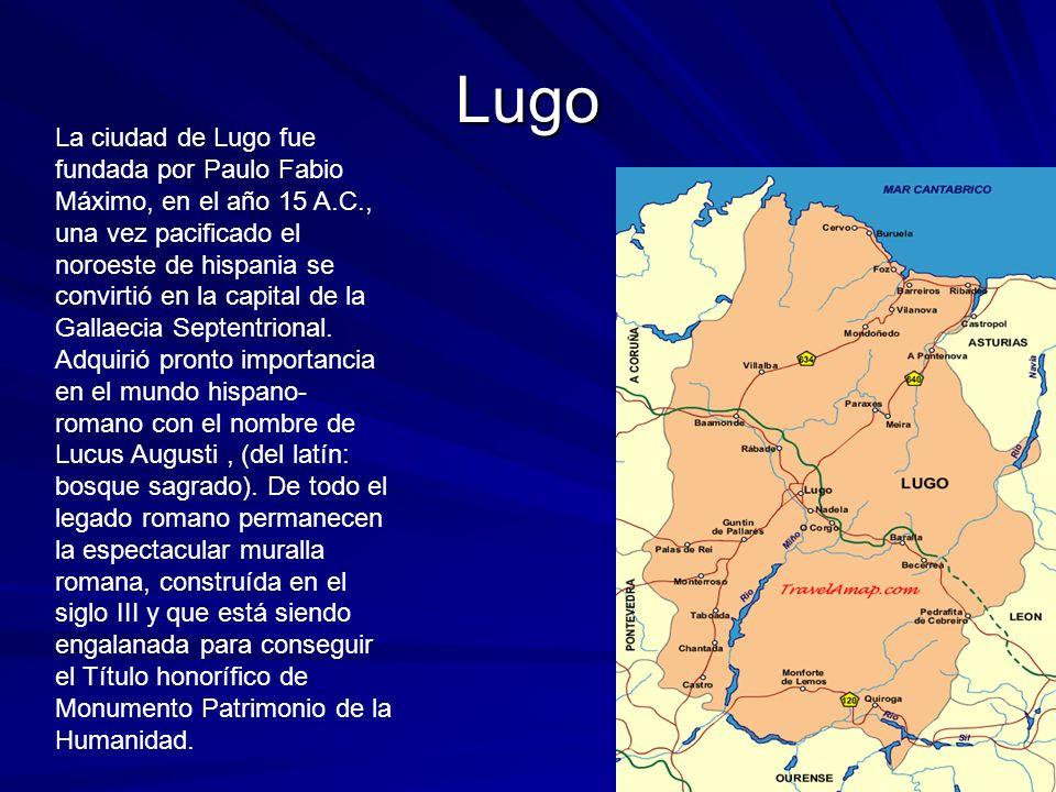 Lugo La ciudad de Lugo fue fundada por Paulo Fabio Máximo, en el año 15 A.C., una vez pacificado el noroeste de hispania se convirtió en la capital de