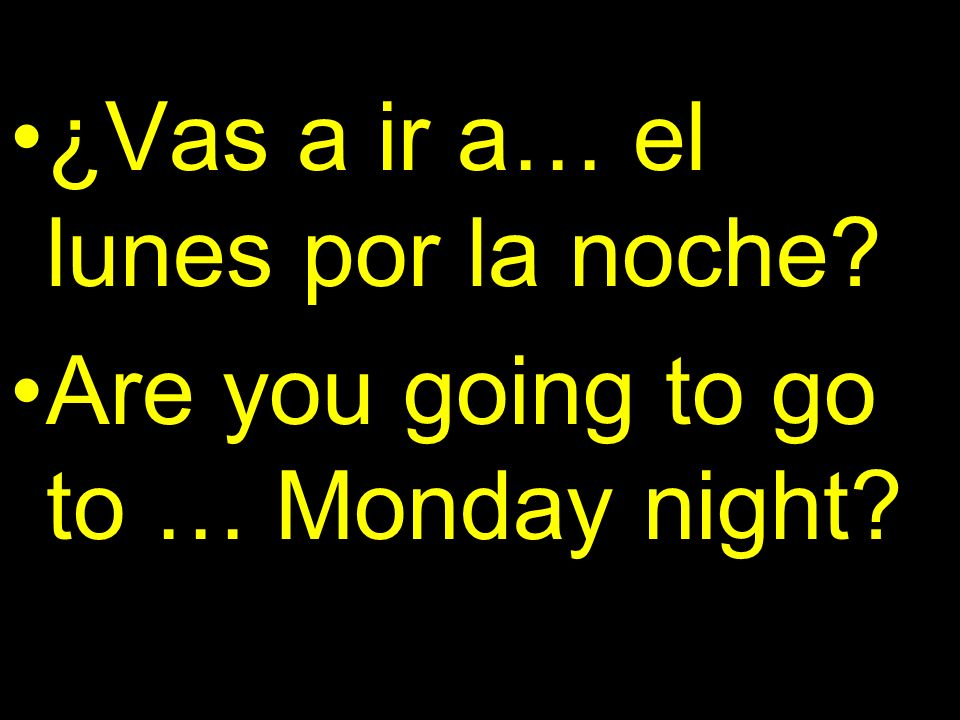 ¿Vas a ir a… el lunes por la noche Are you going to go to … Monday night