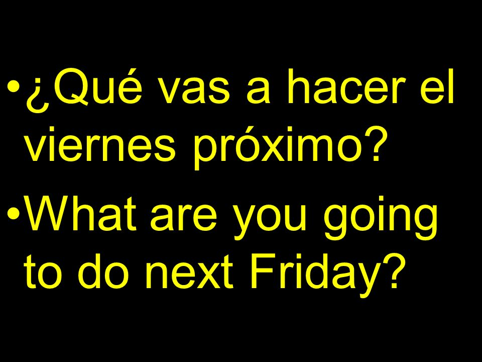 ¿Qué vas a hacer el viernes próximo? What are you going to do next Friday?