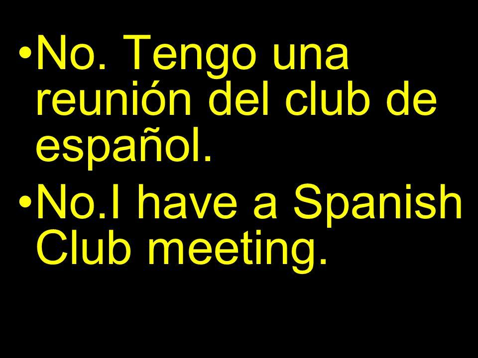 No. Tengo una reunión del club de español. No.I have a Spanish Club meeting.