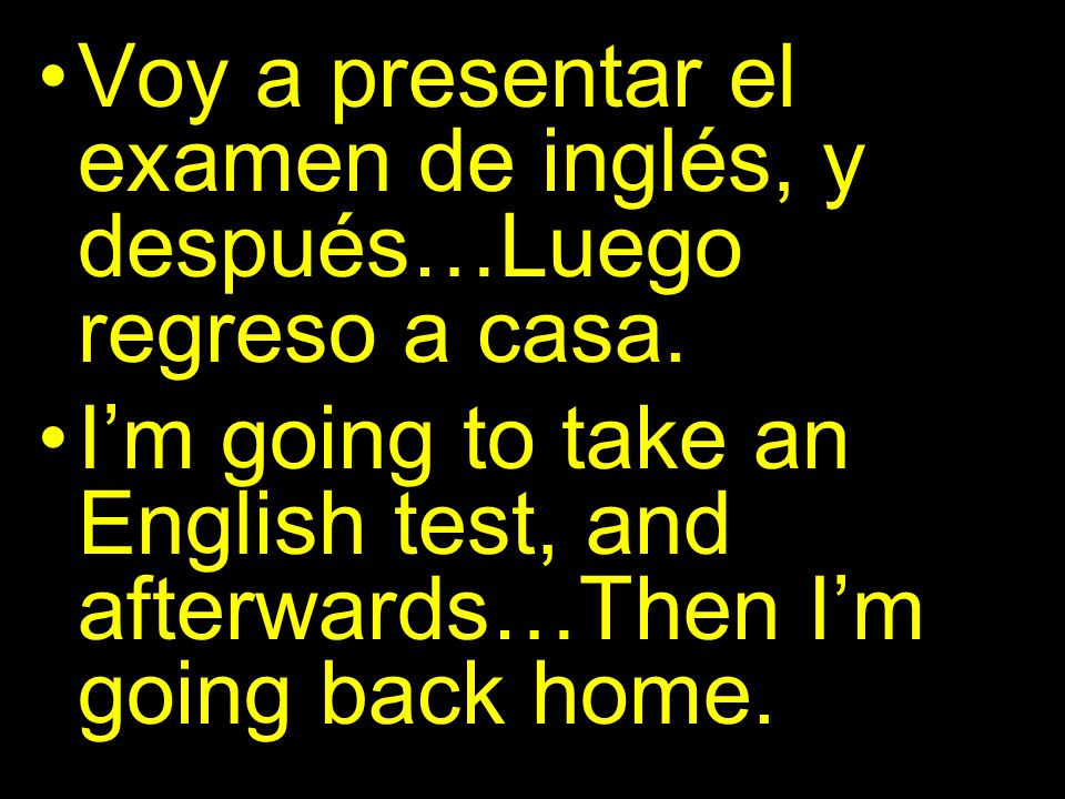 Voy a presentar el examen de inglés, y después…Luego regreso a casa. Im going to take an English test, and afterwards…Then Im going back home.