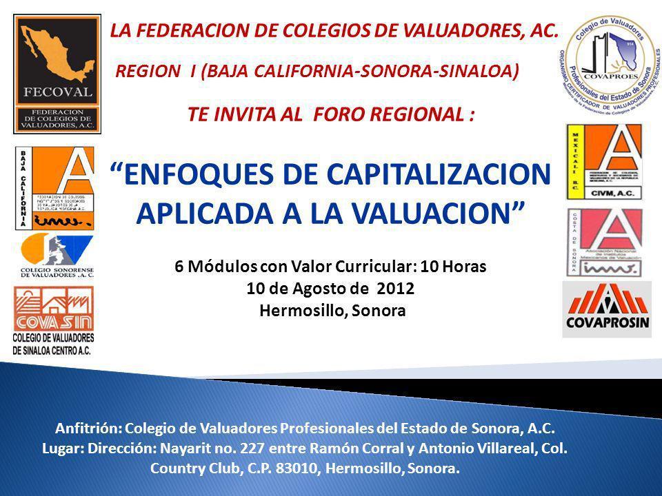 TE INVITA AL FORO REGIONAL : ENFOQUES DE CAPITALIZACION APLICADA A LA VALUACION 6 Módulos con Valor Curricular: 10 Horas 10 de Agosto de 2012 Hermosil