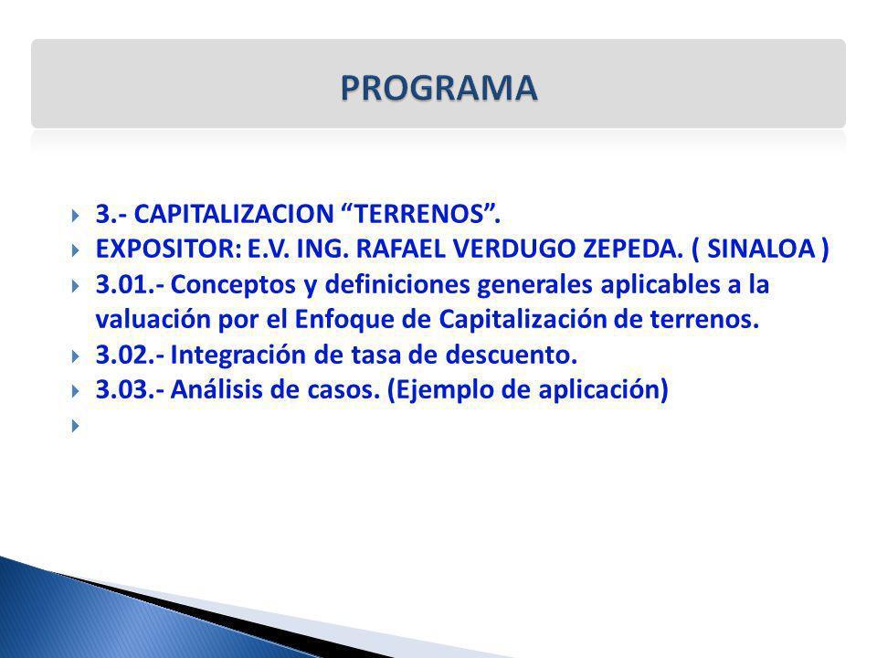 3.- CAPITALIZACION TERRENOS. EXPOSITOR: E.V. ING. RAFAEL VERDUGO ZEPEDA. ( SINALOA ) 3.01.- Conceptos y definiciones generales aplicables a la valuaci