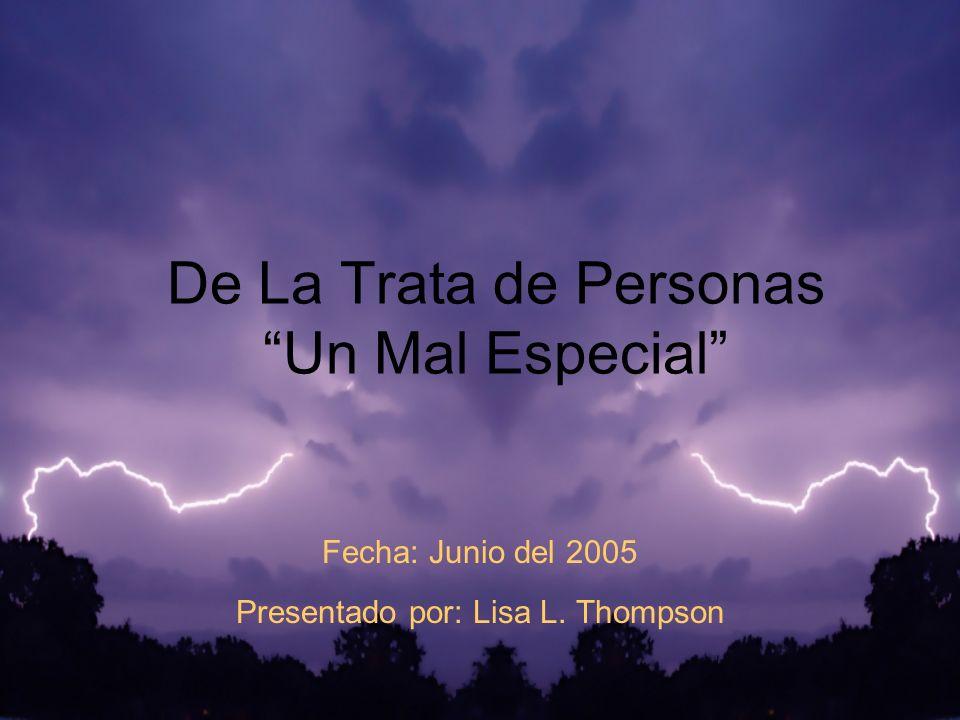 De La Trata de Personas Un Mal Especial Fecha: Junio del 2005 Presentado por: Lisa L. Thompson