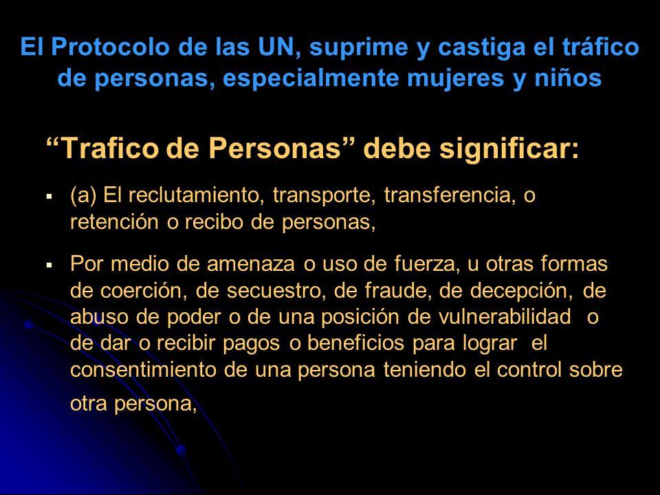 El Protocolo de las UN, suprime y castiga el tráfico de personas, especialmente mujeres y niños Trafico de Personas debe significar: (a) El reclutamie