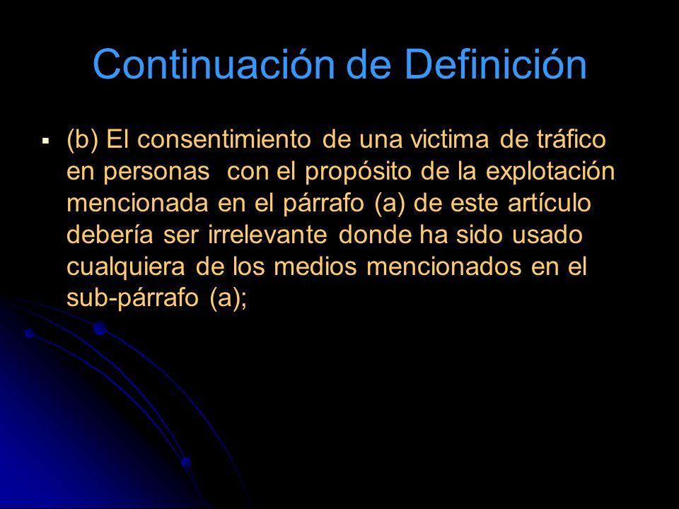 Continuación de Definición (b) El consentimiento de una victima de tráfico en personas con el propósito de la explotación mencionada en el párrafo (a) de este artículo debería ser irrelevante donde ha sido usado cualquiera de los medios mencionados en el sub-párrafo (a);