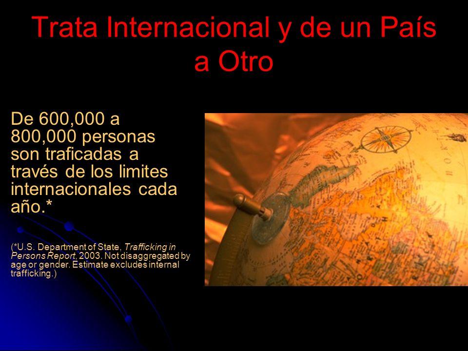 Trata Internacional y de un País a Otro De 600,000 a 800,000 personas son traficadas a través de los limites internacionales cada año.* (*U.S.