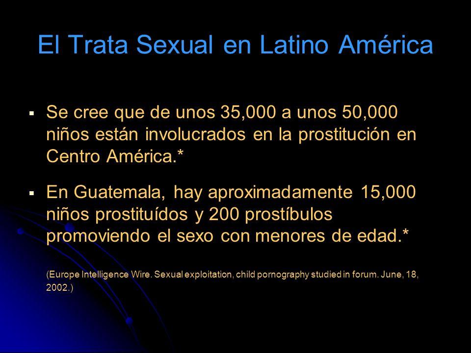 El Trata Sexual en Latino América Se cree que de unos 35,000 a unos 50,000 niños están involucrados en la prostitución en Centro América.* En Guatemala, hay aproximadamente 15,000 niños prostituídos y 200 prostíbulos promoviendo el sexo con menores de edad.* (Europe Intelligence Wire.