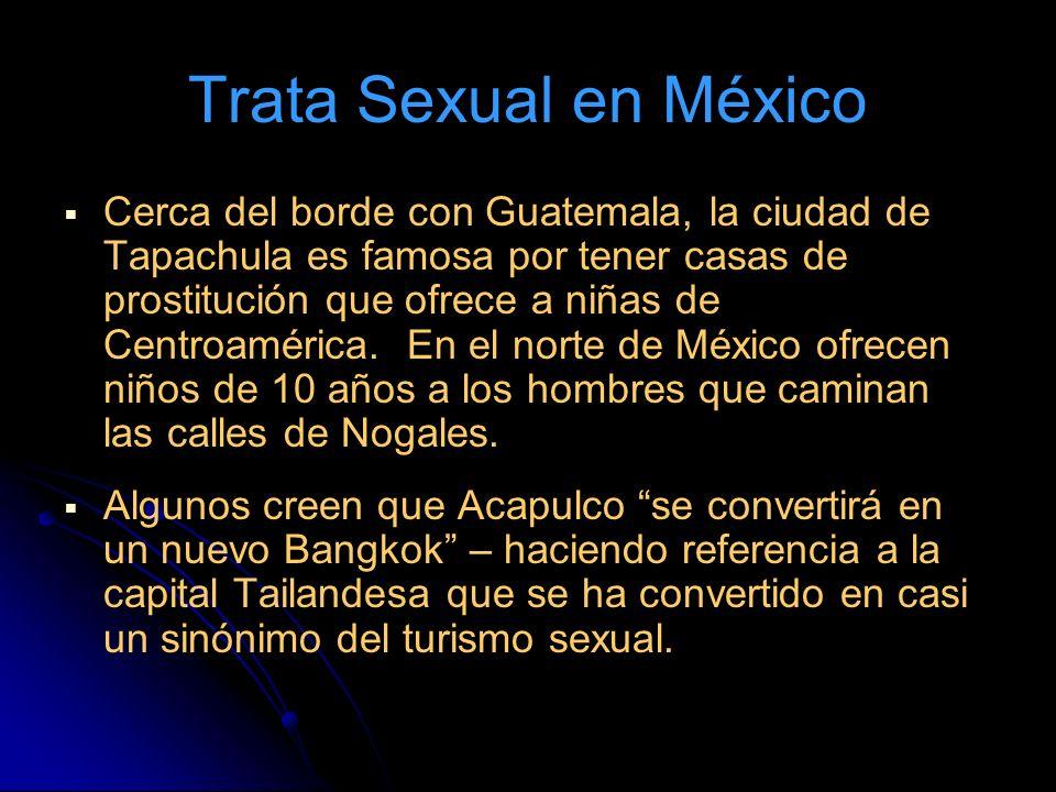 Trata Sexual en México Cerca del borde con Guatemala, la ciudad de Tapachula es famosa por tener casas de prostitución que ofrece a niñas de Centroamérica.