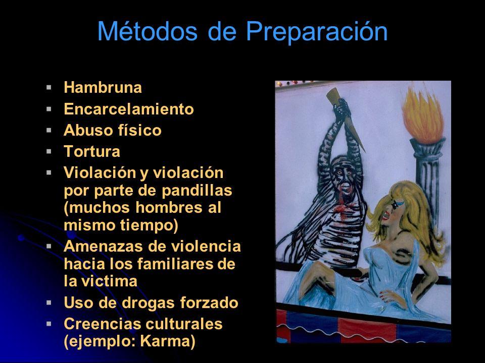 Métodos de Preparación Hambruna Encarcelamiento Abuso físico Tortura Violación y violación por parte de pandillas (muchos hombres al mismo tiempo) Amenazas de violencia hacia los familiares de la victima Uso de drogas forzado Creencias culturales (ejemplo: Karma)