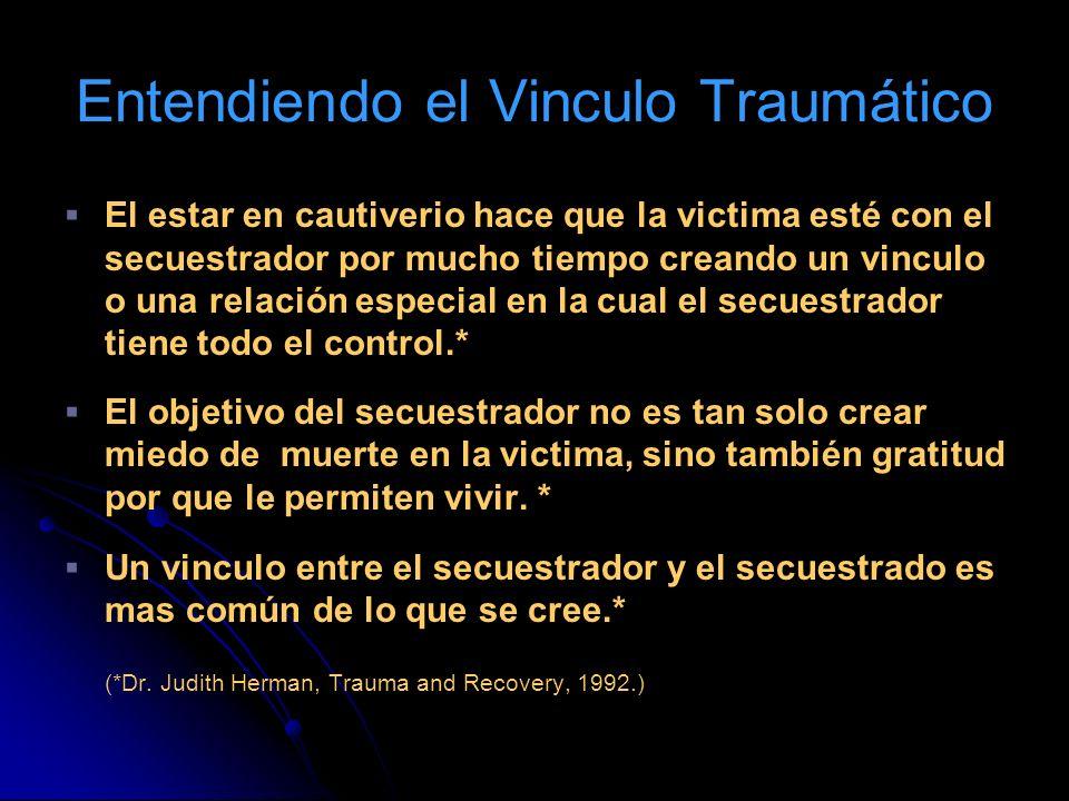 Entendiendo el Vinculo Traumático El estar en cautiverio hace que la victima esté con el secuestrador por mucho tiempo creando un vinculo o una relaci