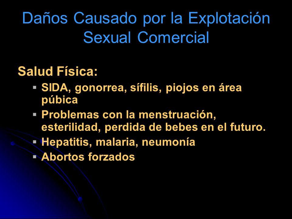 Daños Causado por la Explotación Sexual Comercial Salud Física: SIDA, gonorrea, sífilis, piojos en área púbica Problemas con la menstruación, esterilidad, perdida de bebes en el futuro.