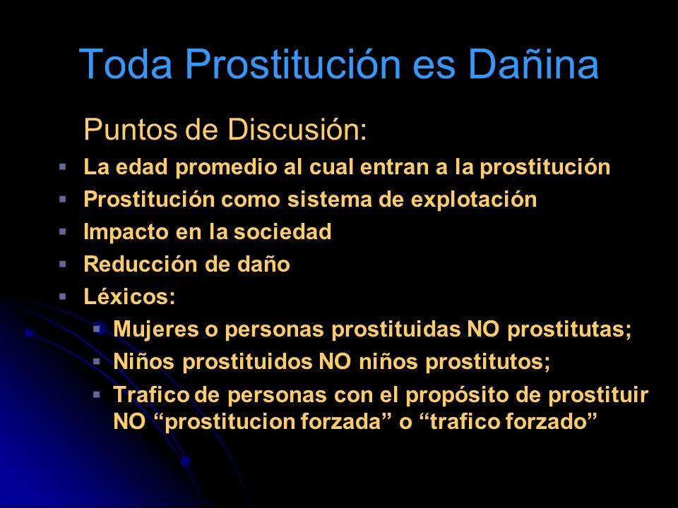 Toda Prostitución es Dañina Puntos de Discusión: La edad promedio al cual entran a la prostitución Prostitución como sistema de explotación Impacto en la sociedad Reducción de daño Léxicos: Mujeres o personas prostituidas NO prostitutas; Niños prostituidos NO niños prostitutos; Trafico de personas con el propósito de prostituir NO prostitucion forzada o trafico forzado