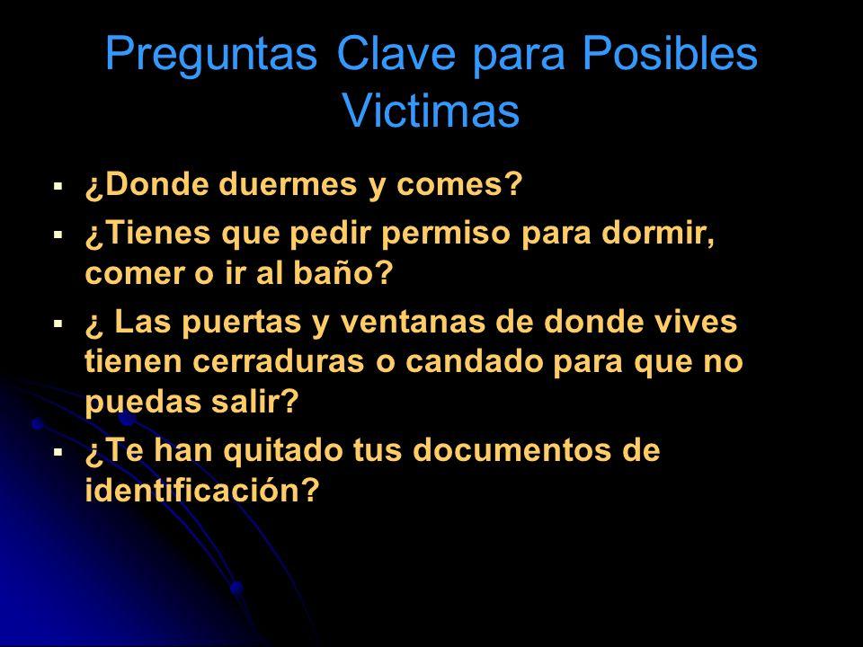 Preguntas Clave para Posibles Victimas ¿Donde duermes y comes? ¿Tienes que pedir permiso para dormir, comer o ir al baño? ¿ Las puertas y ventanas de