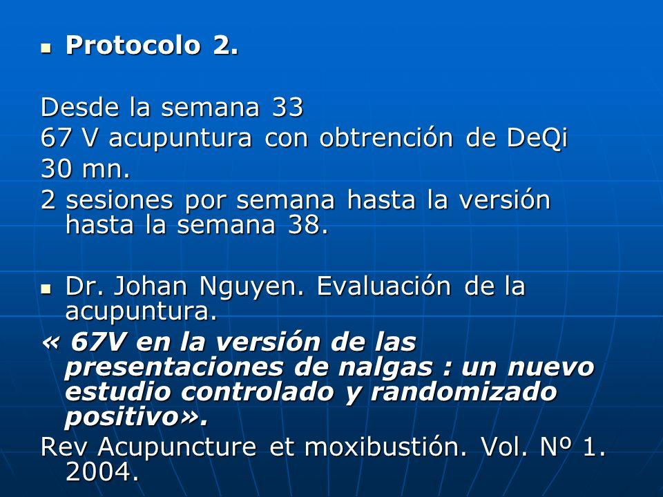 Protocolo 2. Protocolo 2. Desde la semana 33 67 V acupuntura con obtrención de DeQi 30 mn. 2 sesiones por semana hasta la versión hasta la semana 38.