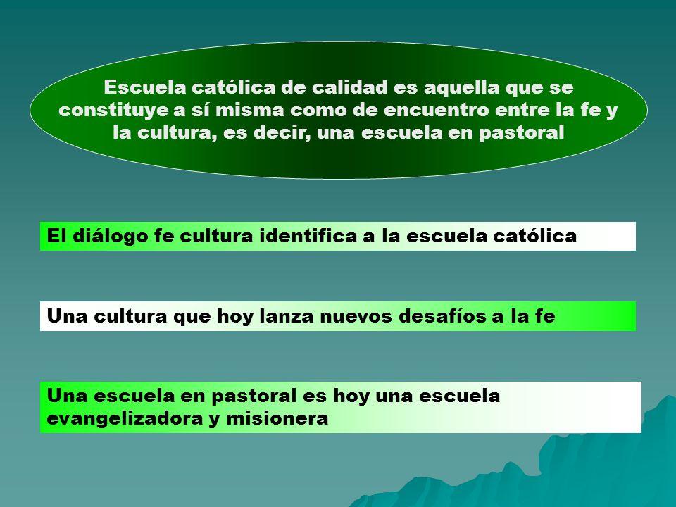 Escuela católica de calidad es aquella que se constituye a sí misma como de encuentro entre la fe y la cultura, es decir, una escuela en pastoral El d