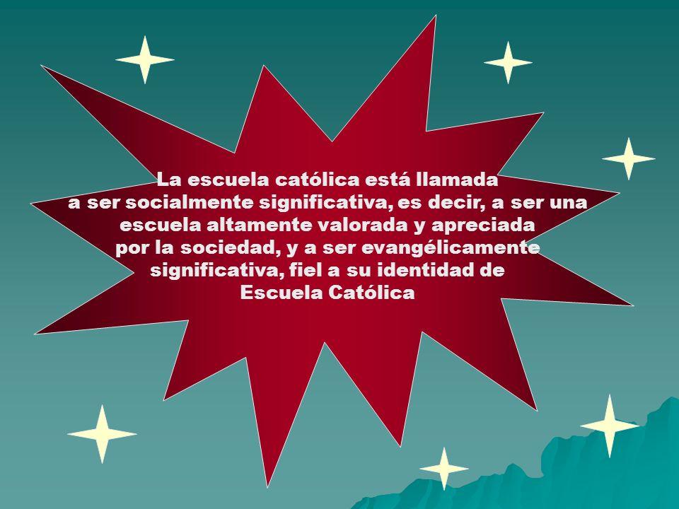 La escuela católica está llamada a ser socialmente significativa, es decir, a ser una escuela altamente valorada y apreciada por la sociedad, y a ser