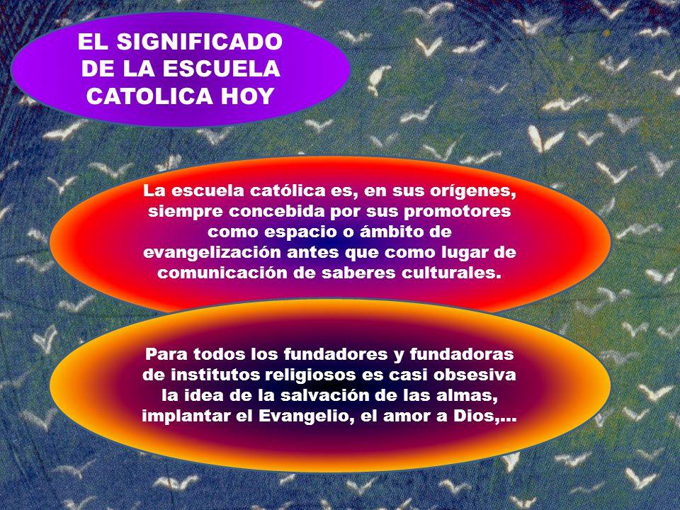 EL SIGNIFICADO DE LA ESCUELA CATOLICA HOY La escuela católica es, en sus orígenes, siempre concebida por sus promotores como espacio o ámbito de evang