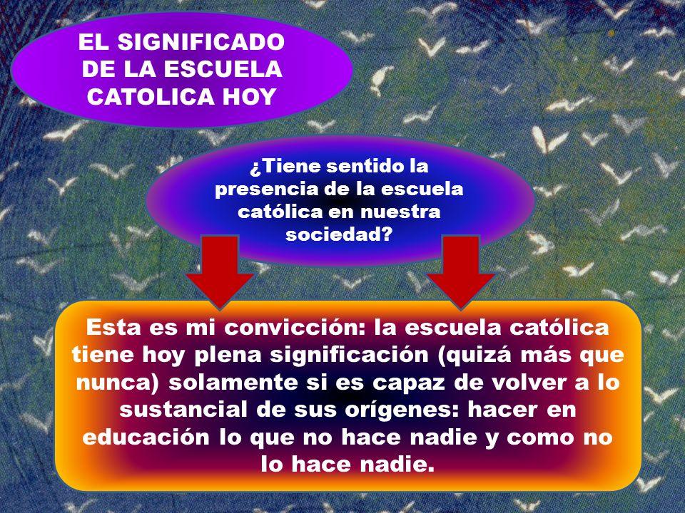 EL SIGNIFICADO DE LA ESCUELA CATOLICA HOY ¿Tiene sentido la presencia de la escuela católica en nuestra sociedad? Esta es mi convicción: la escuela ca