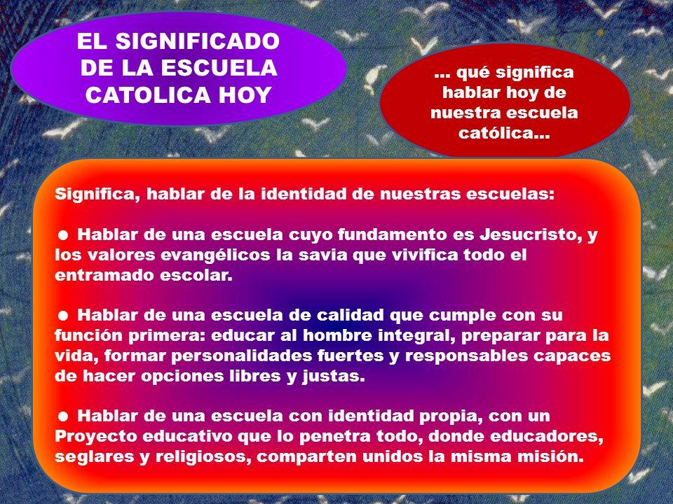 EL SIGNIFICADO DE LA ESCUELA CATOLICA HOY … qué significa hablar hoy de nuestra escuela católica… Significa, hablar de la identidad de nuestras escuel