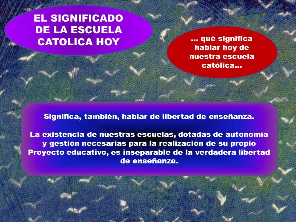 EL SIGNIFICADO DE LA ESCUELA CATOLICA HOY … qué significa hablar hoy de nuestra escuela católica… Significa, también, hablar de libertad de enseñanza.