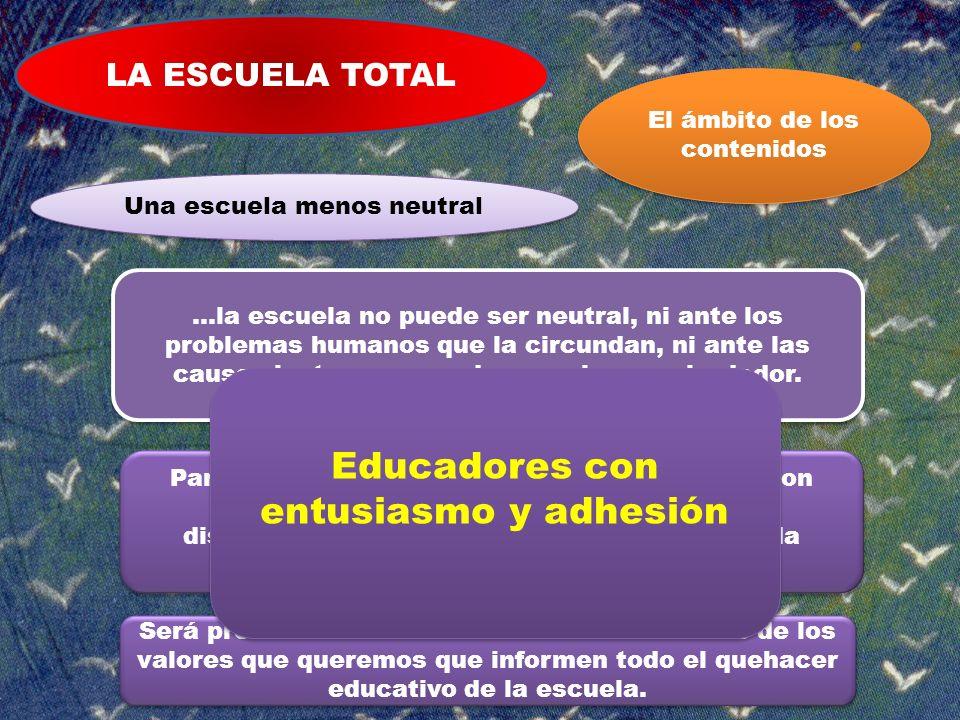 LA ESCUELA TOTAL Una escuela menos neutral El ámbito de los contenidos …la escuela no puede ser neutral, ni ante los problemas humanos que la circunda