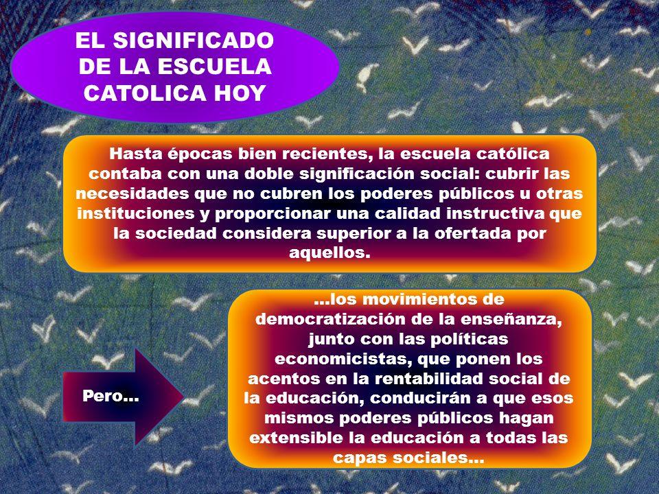 EL SIGNIFICADO DE LA ESCUELA CATOLICA HOY Hasta épocas bien recientes, la escuela católica contaba con una doble significación social: cubrir las nece