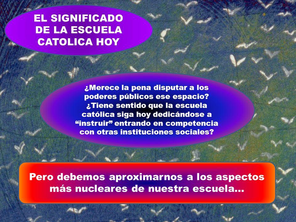 EL SIGNIFICADO DE LA ESCUELA CATOLICA HOY ¿Merece la pena disputar a los poderes públicos ese espacio? ¿Tiene sentido que la escuela católica siga hoy