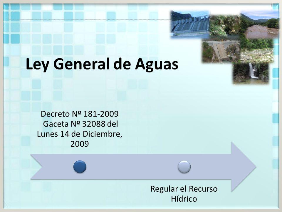 Ley General de Aguas Decreto Nº 181-2009 Gaceta Nº 32088 del Lunes 14 de Diciembre, 2009 Regular el Recurso Hídrico