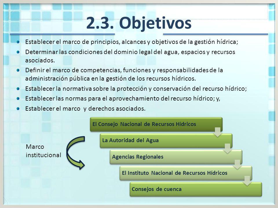 2.3. Objetivos Establecer el marco de principios, alcances y objetivos de la gestión hídrica; Determinar las condiciones del dominio legal del agua, e