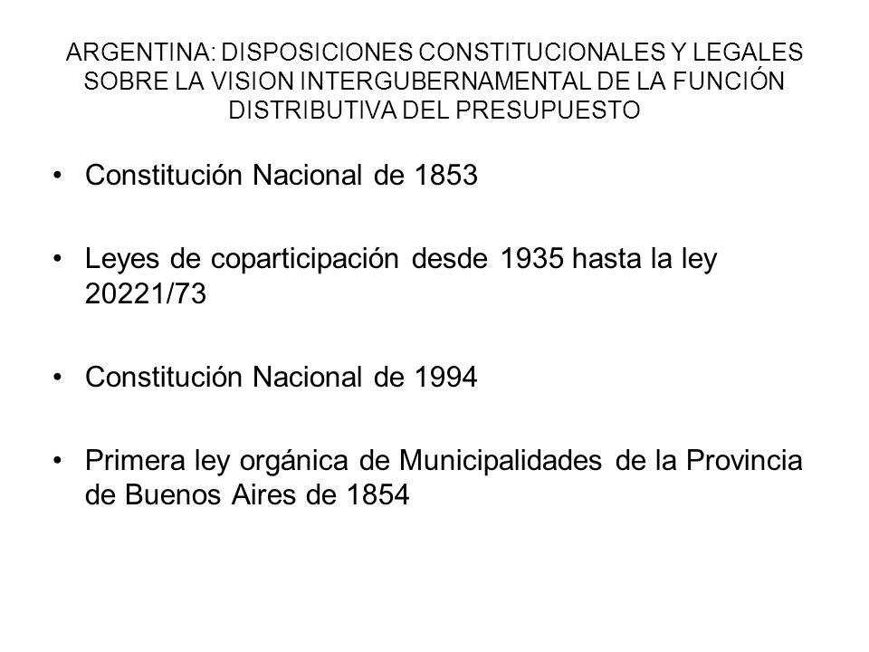 ARGENTINA: DISPOSICIONES CONSTITUCIONALES Y LEGALES SOBRE LA VISION INTERGUBERNAMENTAL DE LA FUNCIÓN DISTRIBUTIVA DEL PRESUPUESTO Constitución Nacional de 1853 Leyes de coparticipación desde 1935 hasta la ley 20221/73 Constitución Nacional de 1994 Primera ley orgánica de Municipalidades de la Provincia de Buenos Aires de 1854