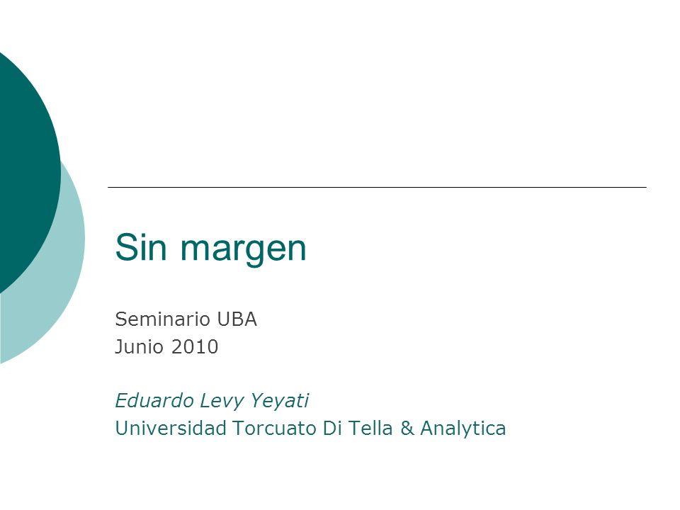 Sin margen Seminario UBA Junio 2010 Eduardo Levy Yeyati Universidad Torcuato Di Tella & Analytica