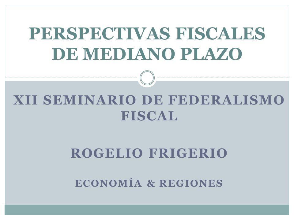 XII SEMINARIO DE FEDERALISMO FISCAL ROGELIO FRIGERIO ECONOMÍA & REGIONES PERSPECTIVAS FISCALES DE MEDIANO PLAZO