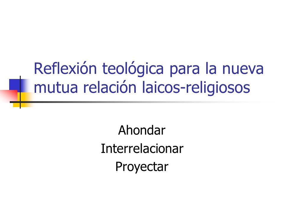 Reflexión teológica para la nueva mutua relación laicos-religiosos Ahondar Interrelacionar Proyectar
