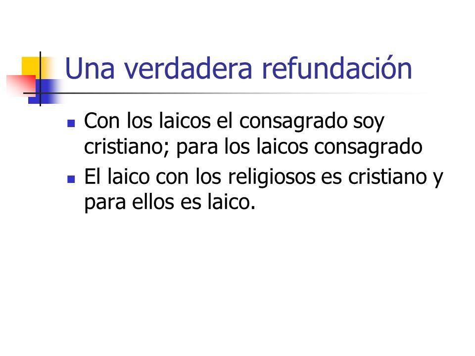 Una verdadera refundación Con los laicos el consagrado soy cristiano; para los laicos consagrado El laico con los religiosos es cristiano y para ellos