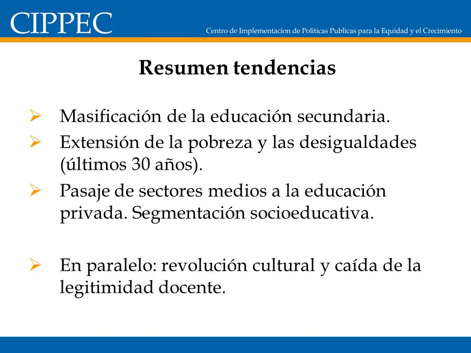 Resumen tendencias Masificación de la educación secundaria. Extensión de la pobreza y las desigualdades (últimos 30 años). Pasaje de sectores medios a