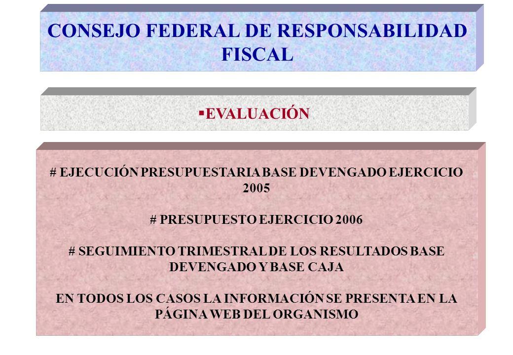 CONSEJO FEDERAL DE RESPONSABILIDAD FISCAL EVALUACIÓN # EJECUCIÓN PRESUPUESTARIA BASE DEVENGADO EJERCICIO 2005 # PRESUPUESTO EJERCICIO 2006 # SEGUIMIENTO TRIMESTRAL DE LOS RESULTADOS BASE DEVENGADO Y BASE CAJA EN TODOS LOS CASOS LA INFORMACIÓN SE PRESENTA EN LA PÁGINA WEB DEL ORGANISMO